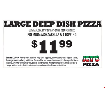 $11.99 Large deep dish pizza. Premium mozzarella & 1 topping. (Available in Jet's Detroit-Style deep dish only). Expires 12/7/19. Participating locations only. Extra toppings, substitutions, extra dipping sauces, dressings, tax and delivery additional. There will be no changes in coupon price for any reduction in toppings, whether premium or not, sauces, and dressings. Must present coupon. Prices subject to change without notice. Nutrition information available at JetsPizza.com/Nutrition.