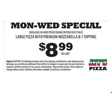 $8.99 Mon - Wed Special. Large pizza with premium mozzarella & 1 topping. (Available in hand tossed round or thin crust only). No Limit. Expires 12/7/19. Participating locations only. Extra toppings, substitutions, extra dipping sauces, dressings, tax and delivery additional. There will be no changes in coupon price for any reduction in toppings, whether premium or not, sauces, and dressings. Must present coupon. Prices subject to change without notice. Nutrition information available at JetsPizza.com/Nutrition.