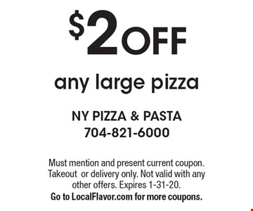 $2 OFF any large pizza. Must mention and present current coupon. Takeout or delivery only. Not valid with any other offers. Expires 1-31-20. Go to LocalFlavor.com for more coupons.