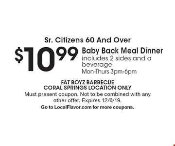 Sr. Citizens 60 And Over - $10.99 Baby Back Meal Dinner. Includes 2 sides and a beverage. Mon-Thurs 3pm-6pm. Must present coupon. Not to be combined with any other offer. Expires 12/6/19. Go to LocalFlavor.com for more coupons.