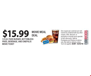 $15.99 MOVIE MEAL DEAL 1/3 LB. FUDD BURGER, BOTTOMLES SFRIES, BEVERAGE, AND CINEPOLIS MOVIE TICKET. One coupon per customer per visit. Cannot be combined with any other coupon, offer, discount, or promotion to include lunch specials or kid's discounts. Valid at Parsippany and Roxbury locations only. Not valid on delivery orders. Tax to be applied. EXP. 12/8/19