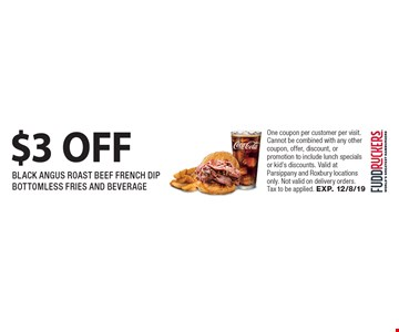 $3 OFF BLACK ANGUS ROAST BEEF FRENCH DIP BOTTOMLESS FRIES AND BEVERAGE. One coupon per customer per visit. Cannot be combined with any other coupon, offer, discount, or promotion to include lunch specials or kid's discounts. Valid at Parsippany and Roxbury locations only. Not valid on delivery orders. Tax to be applied. EXP. 12/8/19