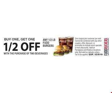 BUY ONE, GET ONE 1/2 OFF ANY 1/2 LB FUDD BURGERS WITH THE PURCHASE OF TWO BEVERAGES. One coupon per customer per visit. Cannot be combined with any other coupon, offer, discount, or promotion to include lunch specials or kid's discounts. Valid at Parsippany and Roxbury locations only. Not valid on delivery orders. Tax to be applied. EXP. 12/8/19