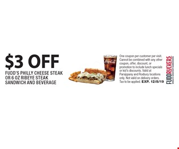 $3 OFF FUDD'S PHILLY CHEESE STEAK OR 6 OZ RIBEYE STEAK SANDWICH AND BEVERAGE. One coupon per customer per visit. Cannot be combined with any other coupon, offer, discount, or promotion to include lunch specials or kid's discounts. Valid at Parsippany and Roxbury locations only. Not valid on delivery orders. Tax to be applied. EXP. 12/8/19