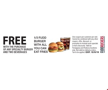 FREE 1/3 FUDD BURGER WITH ALLYOU CAN EAT FRIES WITH THE PURCHASE OF ANY SPECIALTY BURGER AND TWO BEVERAGES. One coupon per customer per visit. Cannot be combined with any other coupon, offer, discount, or promotion to include lunch specials or kid's discounts. Valid at Parsippany and Roxbury locations only. Not valid on delivery orders. Tax to be applied. EXP. 12/8/19