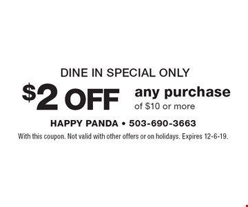 Dine in special only $2 OFF any purchase of $10 or more. With this coupon. Not valid with other offers or on holidays. Offer expires 12-6-19.