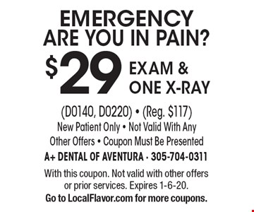 EMERGENCY ARE YOU IN PAIN? $29 EXAM & ONE X-RAY (D0140, d0220) - (Reg. $117). New Patient Only - Not Valid With Any Other Offers - Coupon Must Be Presented. With this coupon. Not valid with other offers or prior services. Expires 1-6-20. Go to LocalFlavor.com for more coupons.