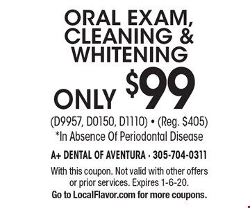 Only $99 ORAL EXAM, CLEANING & WHITENING (D9957, D0150, D1110) - (Reg. $405). *In Absence Of Periodontal Disease. With this coupon. Not valid with other offers or prior services. Expires 1-6-20. Go to LocalFlavor.com for more coupons.