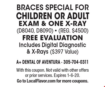 BRACES SPECIAL FOR CHILDREN OR ADULT EXAM & ONE X-RAY (d8040, D8090) - (Reg. $4500). FREE EVALUATION Includes Digital Diagnostic & X-Rays ($397 Value). With this coupon. Not valid with other offers or prior services. Expires 1-6-20. Go to LocalFlavor.com for more coupons.