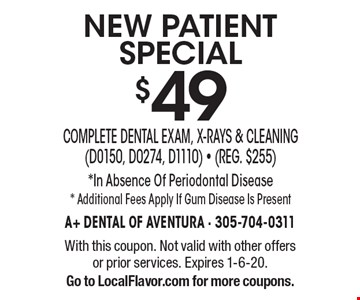NEW PATIENT SPECIAL $49 Complete Dental Exam, X-rays & Cleaning (D0150, D0274, D1110) - (Reg. $255). *In Absence Of Periodontal Disease. *Additional Fees Apply If Gum Disease Is Present. With this coupon. Not valid with other offers or prior services. Expires 1-6-20. Go to LocalFlavor.com for more coupons.