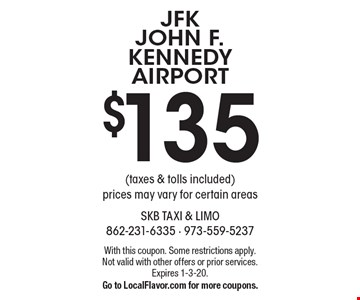 $135 JFK JOHN F. KENNEDY AIRPORT (taxes & tolls included) prices may vary for certain areas. With this coupon. Some restrictions apply. Not valid with other offers or prior services. Expires 1-3-20. Go to LocalFlavor.com for more coupons.