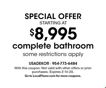 SPECIAL OFFER STARTING AT $8,995 complete bathroom some restrictions apply. With this coupon. Not valid with other offers or prior purchases. Expires 2-14-20.Go to LocalFlavor.com for more coupons.