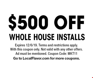 $500 OFF WHOLE HOUSE INSTALLS. Expires 12/6/19. Terms and restrictions apply. With this coupon only. Not valid with any other offers. Ad must be mentioned. Coupon Code: MKT11. Go to LocalFlavor.com for more coupons.