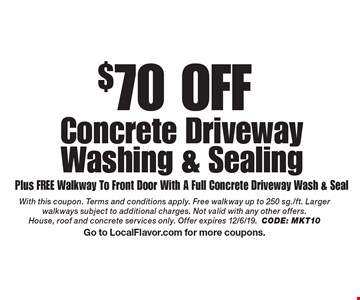 $70 OFF Concrete Driveway Washing & Sealing Plus FREE Walkway To Front Door With A Full Concrete Driveway Wash & Seal. With this coupon. Terms and conditions apply. Free walkway up to 250 sg./ft. Larger walkways subject to additional charges. Not valid with any other offers. House, roof and concrete services only. Offer expires 12/6/19.CODE: MKT10Go to LocalFlavor.com for more coupons.