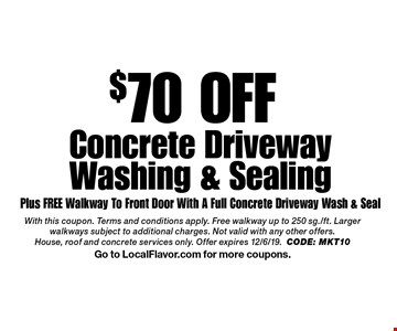 $70 OFF Concrete Driveway Washing & Sealing Plus FREE Walkway To Front Door With A Full Concrete Driveway Wash & Seal. With this coupon. Terms and conditions apply. Free walkway up to 250 sg./ft. Larger walkways subject to additional charges. Not valid with any other offers. House, roof and concrete services only. Offer expires 12/6/19.CODE: MKT10 Go to LocalFlavor.com for more coupons.