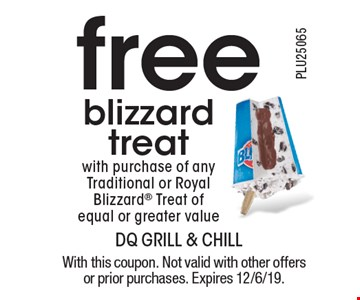 Free blizzard treat with purchase of any Traditional or Royal Blizzard Treat of equal or greater value. With this coupon. Not valid with other offers or prior purchases. Expires 12/6/19.