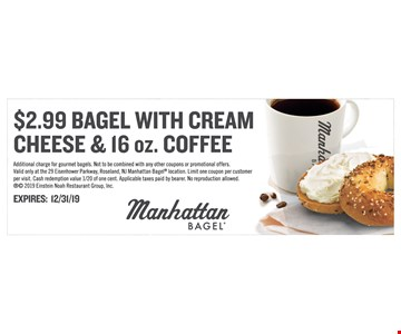 $2.99 Bagel with cream cheese & 16 oz. Coffee. Additional charge for gourmet bagels. Not to be combined with any other coupons or promotional offers. Valid only at the 29 Eisenhower Parkway, Roseland, NJ ManhattanBagel location. Limit one coupon per customer per visit. Cash redemption value 1/20 of one cent. Applicable taxes paid by bearer. No reproduction allowed.  2019 Einstein Noah Restaurant Group, Inc.Expires 12/31/19