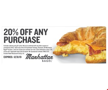 20% off any purchase. Excludes catering and gift cards. Not to be combined with any other coupons or promotional offers. Valid only at the 29 Eisenhower Parkway, Roseland, NJ ManhattanBagel location. Limit one coupon per customer per visit. Cash redemption value 1/20 of one cent. Applicable taxes paid by bearer. No reproduction allowed.  2019 Einstein Noah Restaurant Group, Inc.Expires 12/31/19
