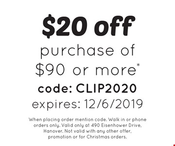 $20 off purchase of $90 or more* code: CLIP2020. expires: 12/6/2019. When placing order mention code. Walk in or phone orders only. Valid only at 490 Eisenhower Drive, Hanover. Not valid with any other offer, promotion or for Christmas orders.