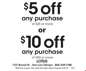 $5 off any purchase of $25 or more. $10 off any purchase of $50 or more. With this coupon. Not valid with other offers. Expires 12/6/19.