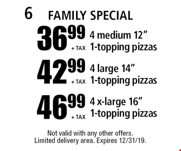 "Family Special -$ 36.99 +tax 4 medium 12"" 1-topping pizzas // 42.99 +tax 4 large 14"" 1-topping pizzas // 46.99 +tax 4 x-large 16"" 1-topping pizzas. Not valid with any other offers. Limited delivery area. Expires 12/31/19."