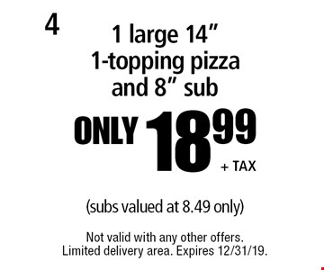 "Only 18.99  +tax for 1 large 14"" 1-topping pizza and 8"" sub (subs valued at 8.49 only). Not valid with any other offers. Limited delivery area. Expires 12/31/19."