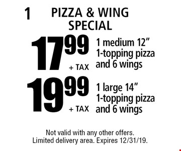 "Pizza & Wing Special17.99 + Tax 19.99 + Tax1 medium 12"" 1-topping pizza and 6 wings 1 large 14"" 1-topping pizza and 6 wings. Not valid with any other offers. Limited delivery area. Expires 12/31/19."