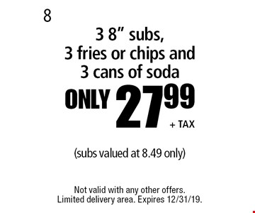 "Only 27.99 + tax3 8"" subs, 3 fries or chips and 3 cans of soda(subs valued at 8.49 only). Not valid with any other offers. Limited delivery area. Expires 12/31/19."