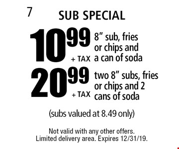 "Sub Special - 10.99 +tax 8"" sub, fries or chips and a can of soda // 20.99 +tax two 8"" subs, fries or chips and 2 cans of soda (subs valued at 8.49 only). Not valid with any other offers. Limited delivery area. Expires 12/31/19."