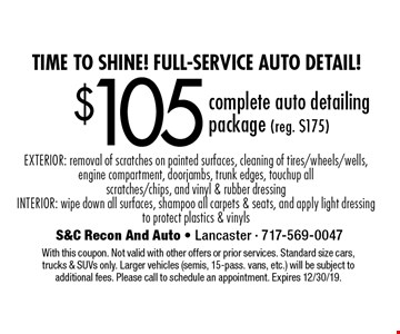 Time to shine! Full-Service auto detail! $105 complete auto detailing package (reg. $175) EXTERIOR: removal of scratches on painted surfaces, cleaning of tires/wheels/wells, engine compartment, doorjambs, trunk edges, touchup all scratches/chips, and vinyl & rubber dressing. INTERIOR: wipe down all surfaces, shampoo all carpets & seats, and apply light dressing to protect plastics & vinyls. With this coupon. Not valid with other offers or prior services. Standard size cars, trucks & SUVs only. Larger vehicles (semis, 15-pass. vans, etc.) will be subject to additional fees. Please call to schedule an appointment. Expires 12/30/19.