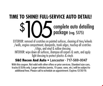 Time to shine! Full-Service auto detail! $105 complete auto detailing package (reg. $175). EXTERIOR: removal of scratches on painted surfaces, cleaning of tires/wheels/wells, engine compartment, doorjambs, trunk edges, touchup all scratches/chips, and vinyl & rubber dressing. INTERIOR: wipe down all surfaces, shampoo all carpets & seats, and apply light dressing to protect plastics & vinyls. With this coupon. Not valid with other offers or prior services. Standard size cars, trucks & SUVs only. Larger vehicles (semis, 15-pass. vans, etc.) will be subject to additional fees. Please call to schedule an appointment. Expires 12/30/19.