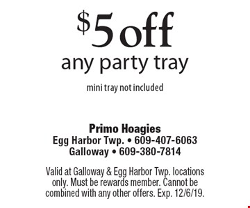 $5 off any party traymini tray not included. Valid at Galloway & Egg Harbor Twp. locations only. Must be rewards member. Cannot be combined with any other offers. Exp. 12/6/19.