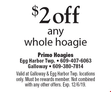 $2 off any whole hoagie. Valid at Galloway & Egg Harbor Twp. locations only. Must be rewards member. Not combined with any other offers. Exp. 12/6/19.