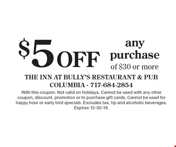 $5 Off any purchase of $30 or more. With this coupon. Not valid on holidays. Cannot be used with any other coupon, discount, promotion or to purchase gift cards. Cannot be used for happy hour or early bird specials. Excludes tax, tip and alcoholic beverages. Expires 12-30-19.