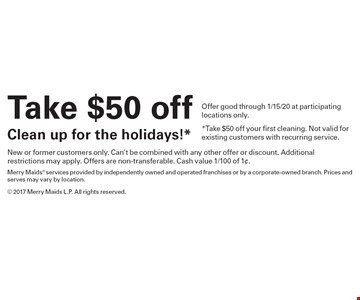Take $50 off Clean up for the holidays!*. Offer good through 1/15/20 at participating locations only. *Take $50 off your first cleaning. Not valid for existing customers with recurring service. New or former customers only. Can't be combined with any other offer or discount. Additional restrictions may apply. Offers are non-transferable. Cash value 1/100 of 1¢.Merry Maids® services provided by independently owned and operated franchises or by a corporate-owned branch. Prices and serves may vary by location.© 2017 Merry Maids L.P. All rights reserved.