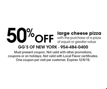 50% off large cheese pizza with the purchase of a pizza of equal or greater value. Must present coupon. Not valid with other promotions, coupons or on holidays. Not valid with Local Flavor certificates. One coupon per visit per customer. Expires 12/6/19.