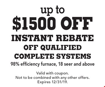 up to $1500 off INSTANT REBATE OFF QUALIFIED COMPLETE SYSTEMS. 98% efficiency furnace, 18 seer and above. Valid with coupon. Not to be combined with any other offers. Expires 12/31/19.