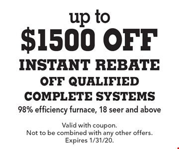 up to $1500 off instant rebate off qualified complete systems 98% efficiency furnace, 18 seer and above. Valid with coupon. Not to be combined with any other offers. Expires 1/31/20.