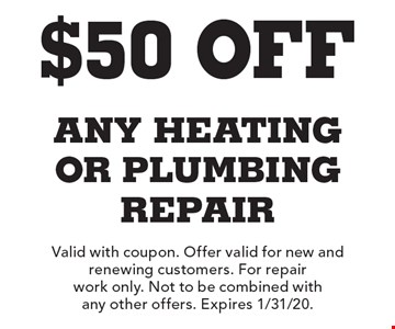 $50 Off any heating or plumbing repair. Valid with coupon. Offer valid for new and renewing customers. For repair work only. Not to be combined with any other offers. Expires 1/31/20.