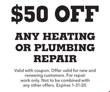 $50 Off any Heating or plumbing repair. Valid with coupon. Offer valid for new and renewing customers. For repair work only. Not to be combined with any other offers. Expires 1-31-20.