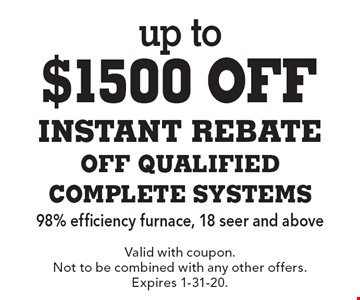 up to $1500 off INSTANT REBATE OFF QUALIFIED COMPLETE SYSTEMS 98% efficiency furnace, 18 seer and above. Valid with coupon. Not to be combined with any other offers. Expires 1-31-20.