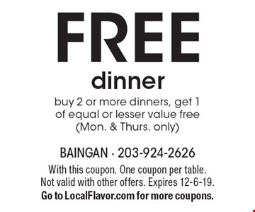 FREE dinner. Buy 2 or more dinners, get 1of equal or lesser value free (Mon. & Thurs. only). With this coupon. One coupon per table. Not valid with other offers. Expires 12-6-19. Go to LocalFlavor.com for more coupons.