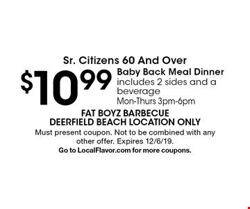 Sr. Citizens 60 And Over - $10.99 Baby Back Meal Dinner - includes 2 sides and a beverage Mon-Thurs 3pm-6pm. Must present coupon. Not to be combined with any other offer. Expires 12/6/19. Go to LocalFlavor.com for more coupons.