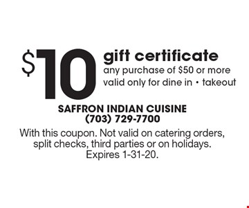 $10 gift certificate toward any purchase of $50 or more. valid only for dine in or takeout. With this coupon. Not valid on catering orders, split checks, third parties or on holidays. Expires 1-31-20.