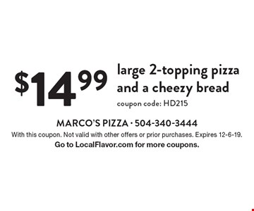 $14.99 large 2-topping pizza and a cheezy bread coupon code: HD215. With this coupon. Not valid with other offers or prior purchases. Expires 12-6-19. Go to LocalFlavor.com for more coupons.