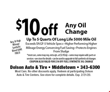 Reg. Or High Mileage Synthetic Blend SAME PRICE! $10 off Any Oil Change. Up To 5 Quarts Of Long Life 5000 Mile Oil. Exceeds SN GF-5 Vehicle Specs - Higher Performing Higher. Mileage Energy Conserving Fuel Saving - Protects Engines From Sludge *most cars, some may req. extra qts. at $3.95/qt. - some may require add. parts or services - see store for details - can be used to upgrade to full synthetic oil changes. COUPON ALSO VALID FOR $14 OFF FULL SYNTHETIC OIL CHANGE. Most Cars. No other discounts apply. Redeem at participating Dolson Auto & Tire Centers. See store for complete details. Exp. 2/21/20.