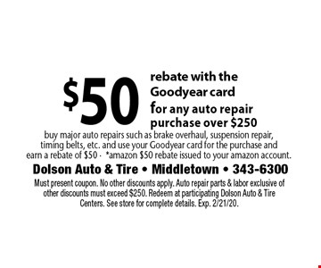 $50 rebate with the Goodyear card for any auto repair purchase over $250. Buy major auto repairs such as brake overhaul, suspension repair, timing belts, etc. and use your Goodyear card for the purchase and earn a rebate of $50 -*amazon $50 rebate issued to your amazon account. . Must present coupon. No other discounts apply. Auto repair parts & labor exclusive of other discounts must exceed $250. Redeem at participating Dolson Auto & Tire Centers. See store for complete details. Exp. 2/21/20.