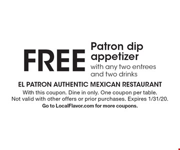 Free Patron dip appetizer with any two entrees and two drinks. With this coupon. Dine in only. One coupon per table. Not valid with other offers or prior purchases. Expires 1/31/20. Go to LocalFlavor.com for more coupons.