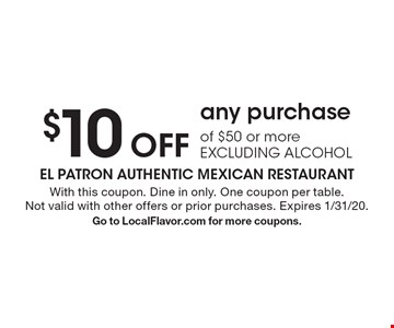 $10 Off any purchase of $50 or more EXCLUDING ALCOHOL. With this coupon. Dine in only. One coupon per table. Not valid with other offers or prior purchases. Expires 1/31/20. Go to LocalFlavor.com for more coupons.