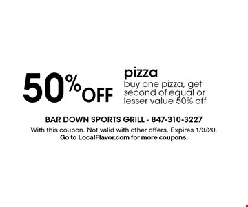 50% Off pizza buy one pizza, get second of equal or lesser value 50% off. With this coupon. Not valid with other offers. Expires 1/3/20. Go to LocalFlavor.com for more coupons.